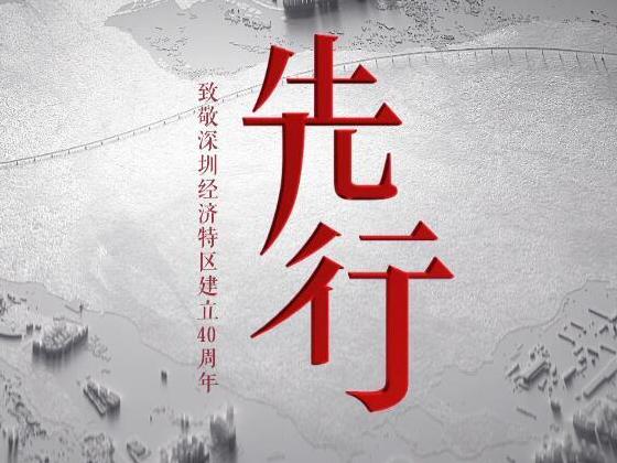 致敬深圳经济特区建立40周年 六集电视专题片《先行》隆重献礼!